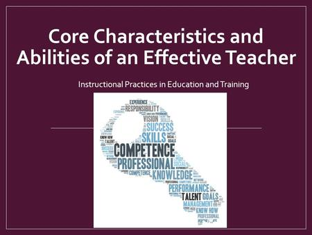 Core Characteristics and Abilities of an Effective Teacher Instructional Practices in Education and Training.