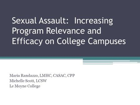 Sexual Assault: Increasing Program Relevance and Efficacy on College Campuses Maria Randazzo, LMHC, CASAC, CPP Michelle Scott, LCSW Le Moyne College.