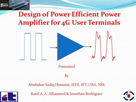 Design of Power Efficient Power Amplifier for 4G User Terminals Presented By Abubakar Sadiq Hussaini, IEEE, IET, OSA, NSE Raed A. A. Alhameed & Jonathan.