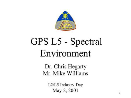 11 GPS L5 - Spectral Environment Dr. Chris Hegarty Mr. Mike Williams L2/L5 Industry Day May 2, 2001.
