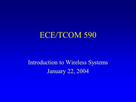 ECE/TCOM 590 Introduction to Wireless Systems January 22, 2004.