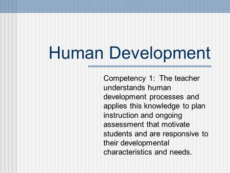 Human Development Competency 1: The teacher understands human development processes and applies this knowledge to plan instruction and ongoing assessment.