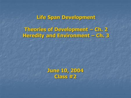 Life Span Development Theories of Development – Ch. 2 Heredity <strong>and</strong> Environment – Ch. 3 June 10, 2004 Class #2.