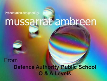 Presentation designed by mussarrat ambreen From Defence Authority Public School O & A Levels.