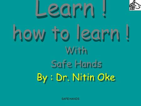 SAFE HANDS Learn ! how to learn ! With Safe Hands By : Dr. Nitin Oke With Safe Hands By : Dr. Nitin Oke.