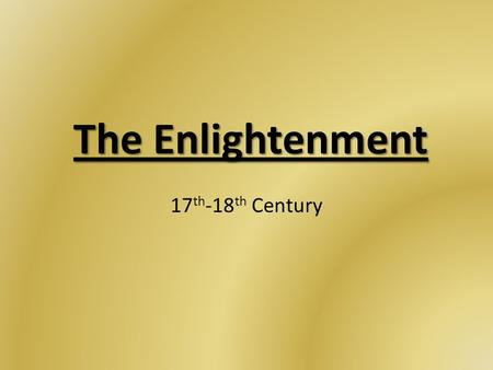 The Enlightenment 17 th -18 th Century. The Enlightenment Emergence of a secular world view for the 1 st time in human history – Natural science & reason.