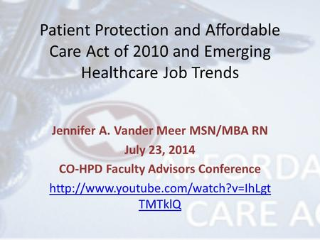 Patient Protection and Affordable Care Act of 2010 and Emerging Healthcare Job Trends Jennifer A. Vander Meer MSN/MBA RN July 23, 2014 CO-HPD Faculty Advisors.