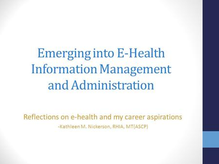 Emerging into E-Health Information Management and Administration Reflections on e-health and my career aspirations - Kathleen M. Nickerson, RHIA, MT(ASCP)