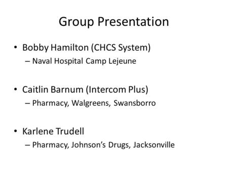 Group Presentation Bobby Hamilton (CHCS System) – Naval Hospital Camp Lejeune Caitlin Barnum (Intercom Plus) – Pharmacy, Walgreens, Swansborro Karlene.