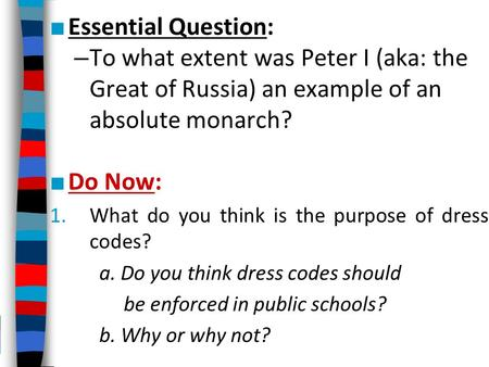 ■ Essential Question: – To what extent was Peter I (aka: the Great of Russia) an example of an absolute monarch? ■ Do Now: 1.What do you think is the purpose.