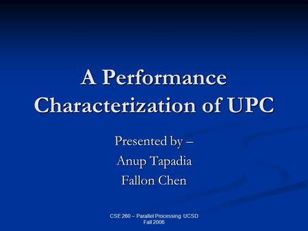 CSE 260 – Parallel Processing UCSD Fall 2006 A Performance Characterization of UPC Presented by – Anup Tapadia Fallon Chen.
