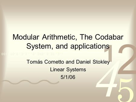 Modular Arithmetic, The Codabar System, and applications Tomás Cometto and Daniel Stokley Linear Systems 5/1/06.