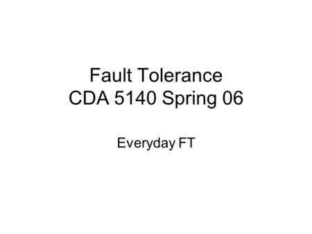 Fault Tolerance CDA 5140 Spring 06 Everyday FT. Background Use of check digits for error detection on everyday applications used extensively but most.