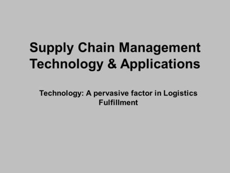 Supply Chain Management Technology & Applications Technology: A pervasive factor in Logistics Fulfillment.