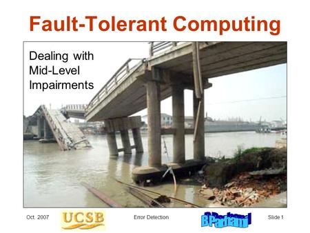 Oct. 2007Error DetectionSlide 1 Fault-Tolerant Computing Dealing with Mid-Level Impairments.