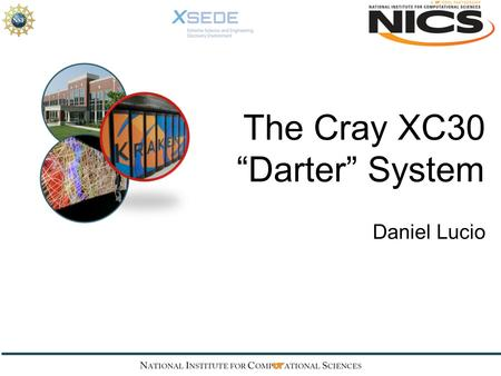 "The Cray XC30 ""Darter"" System Daniel Lucio. The Darter Supercomputer."