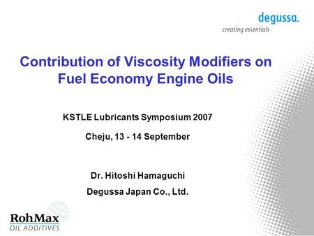 Contribution of Viscosity Modifiers on Fuel Economy Engine Oils KSTLE Lubricants Symposium 2007 Cheju, 13 - 14 September Dr. Hitoshi Hamaguchi Degussa.