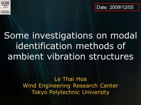 Date: 2009/12/05 Some investigations on modal identification methods of ambient vibration structures Le Thai Hoa Wind Engineering Research Center Tokyo.