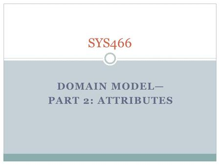 "DOMAIN MODEL— PART 2: ATTRIBUTES SYS466. Looking For Potential Classes ""Know the business"". Ask Questions Identify business concepts; filter nouns (person,"