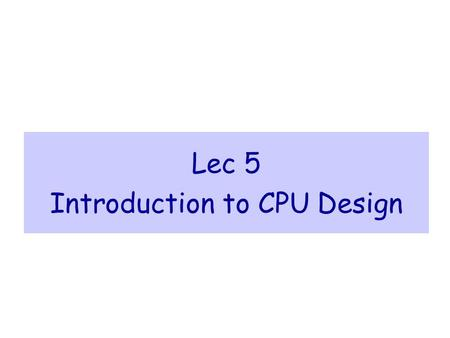 Lec 5 Introduction to CPU Design. Introduction to CPU Design <strong>Computer</strong> Organization & Assembly Language Programming slide 2 Outline  Introduction  Data.