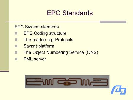 EPC Standards EPC System elements : EPC Coding structure The reader/ tag Protocols Savant platform The Object Numbering Service (ONS) PML server.
