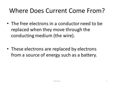 EGR 1011 Where Does Current Come From? The free electrons in a conductor need to be replaced when they move through the conducting medium (the wire). These.