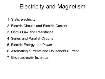 Electricity and Magnetism 1Static electricity 2Electric Circuits and Electric Current 3 Ohm's Law and Resistance 4 Series and Parallel Circuits 5Electric.