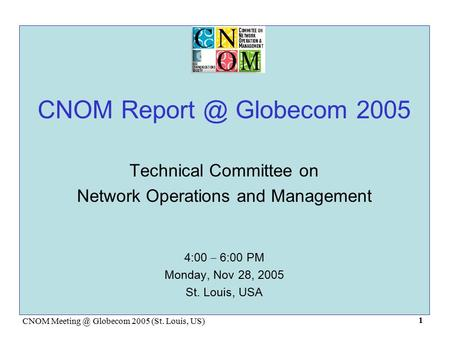 CNOM Globecom 2005 (St. Louis, US) 1 CNOM Globecom 2005 Technical Committee on Network Operations and Management 4:00 – 6:00 PM Monday,