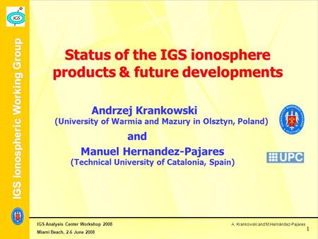 IGS Analysis Center Workshop 2008 A. Krankowski and M.Hernández-Pajares Miami Beach, 2-6 June 2008 IGS Ionospheric Working Group 1 Status of the IGS ionosphere.