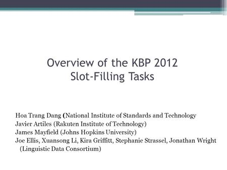 Overview of the KBP 2012 Slot-Filling Tasks Hoa Trang Dang (National Institute of Standards and Technology Javier Artiles (Rakuten Institute of Technology)