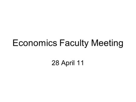 Economics Faculty Meeting 28 April 11. Agenda 1.Announcements a.Budget update b.Senior thesis lecturer position c.Graduate student recruiting 2.Undergraduate.