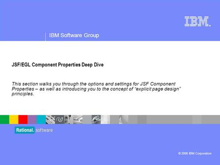 ® IBM Software Group © 2006 IBM Corporation JSF/EGL Component Properties Deep Dive This section walks you through the options and settings for JSF Component.