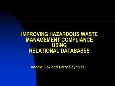 IMPROVING HAZARDOUS WASTE MANAGEMENT COMPLIANCE USING RELATIONAL DATABASES Angela Cox and Larry Reynolds.