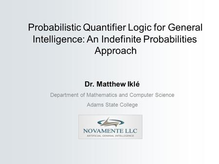Dr. Matthew Iklé Department of Mathematics and Computer Science Adams State College Probabilistic Quantifier Logic for General Intelligence: An Indefinite.