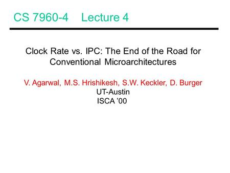 CS 7960-4 Lecture 4 Clock Rate vs. IPC: The End of the Road for Conventional Microarchitectures V. Agarwal, M.S. Hrishikesh, S.W. Keckler, D. Burger UT-Austin.