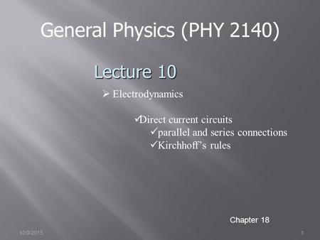 10/9/20151 General Physics (PHY 2140) Lecture 10  Electrodynamics Direct current circuits parallel and series connections Kirchhoff's rules Chapter 18.