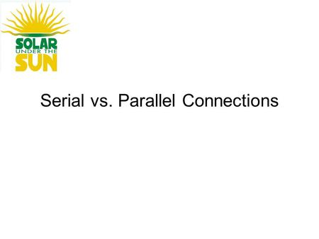 Serial vs. Parallel Connections. Serial Connections Serial connections are positive-to-negative in a chain.