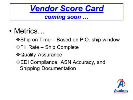 Vendor Score Card coming soon … Metrics…  Ship on Time – Based on P.O. ship window  Fill Rate – Ship Complete  Quality Assurance  EDI Compliance, ASN.