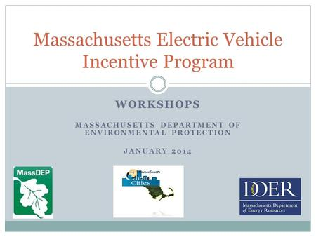 WORKSHOPS MASSACHUSETTS DEPARTMENT OF ENVIRONMENTAL PROTECTION JANUARY 2014 Massachusetts Electric Vehicle Incentive Program.