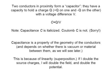 "Two conductors in proximity form a ""capacitor"": they have a capacity to hold a charge Q (+Q on one and -Q on the other) with a voltage difference V. C=Q/V."