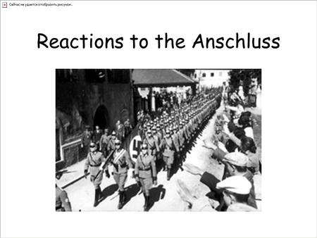 Reactions to the Anschluss. British Reaction The British government protested strongly about the takeover (Churchill). The many reasons behind the policy.