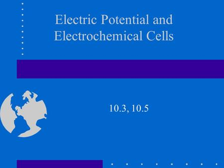 Electric Potential and Electrochemical Cells 10.3, 10.5.