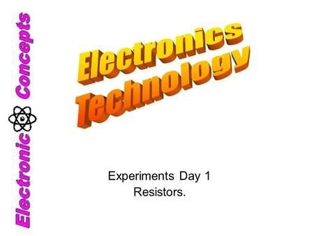 Experiments Day 1 Resistors.. Electronic Technology Definition: The technology of using small amounts of electricity for controlling, detecting, collecting,