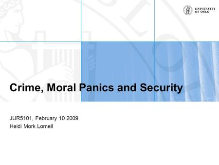 Crime, Moral Panics and Security JUR5101, February 10 2009 Heidi Mork Lomell.