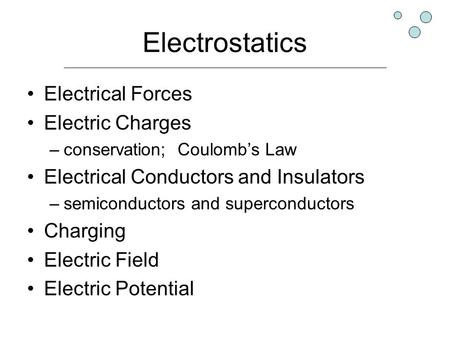 Electrostatics Electrical Forces Electric Charges –conservation; Coulomb's Law Electrical Conductors and Insulators –semiconductors and superconductors.