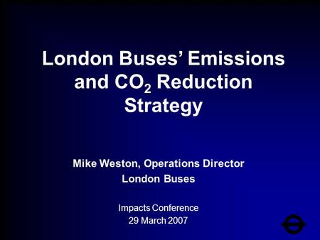 Mike Weston, Operations Director London Buses Impacts Conference 29 March 2007 London Buses' Emissions and CO 2 Reduction Strategy.