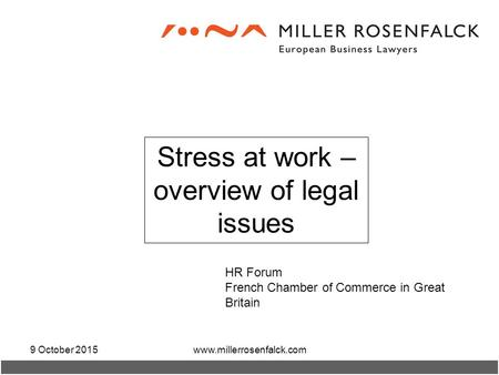9 October 2015www.millerrosenfalck.com Stress at work – overview of legal issues HR Forum French Chamber of Commerce in Great Britain.