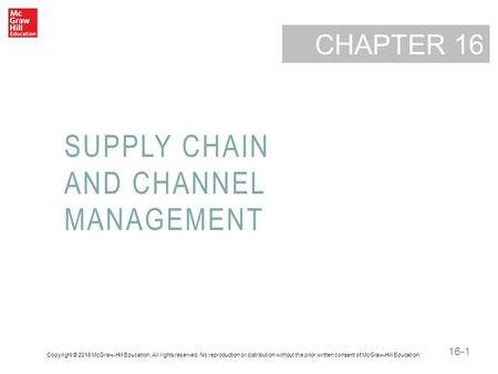 16-1 CHAPTER SUPPLY CHAIN AND CHANNEL MANAGEMENT 16 Copyright © 2016 McGraw-Hill Education. All rights reserved. No reproduction or distribution without.
