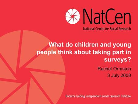 What do children and young people think about taking part in surveys? Rachel Ormston 3 July 2008.