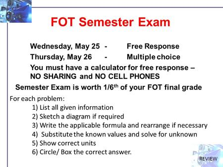 FOT Semester Exam Wednesday, May 25 -Free Response Thursday, May 26 - Multiple choice You must have a calculator for free response – NO SHARING and NO.